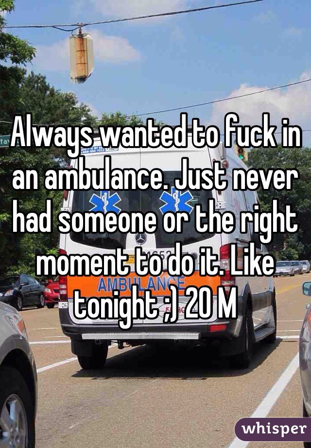 Always wanted to fuck in an ambulance. Just never had someone or the right moment to do it. Like tonight ;) 20 M