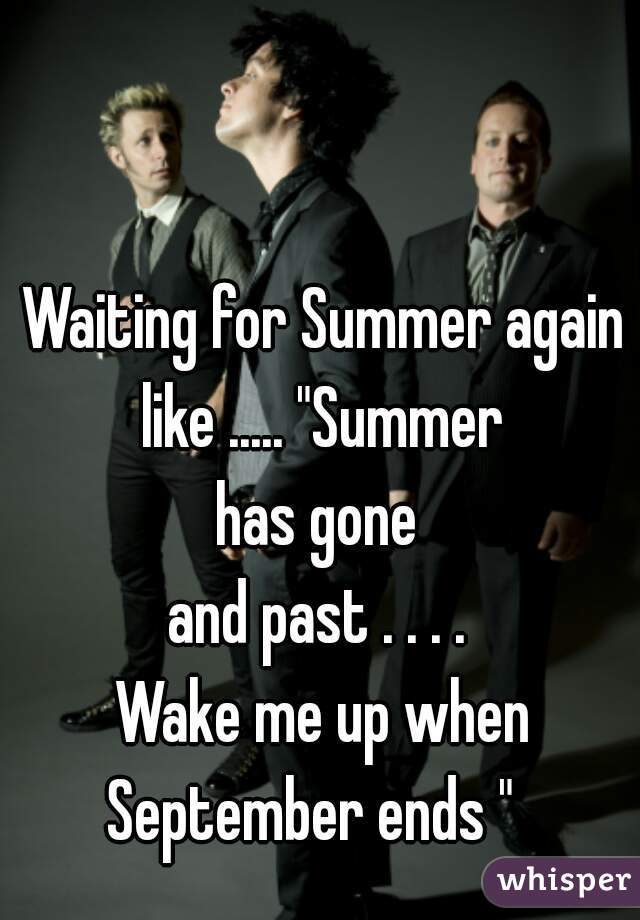 "Waiting for Summer again like ..... ""Summer  has gone  and past . . . .  Wake me up when September ends """