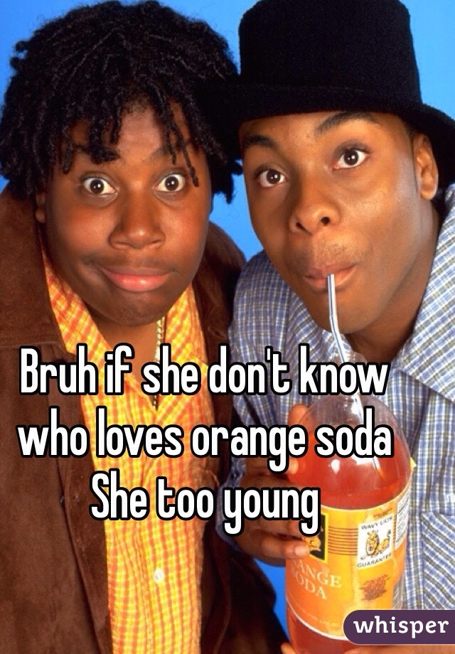 Bruh if she don't know who loves orange soda She too young