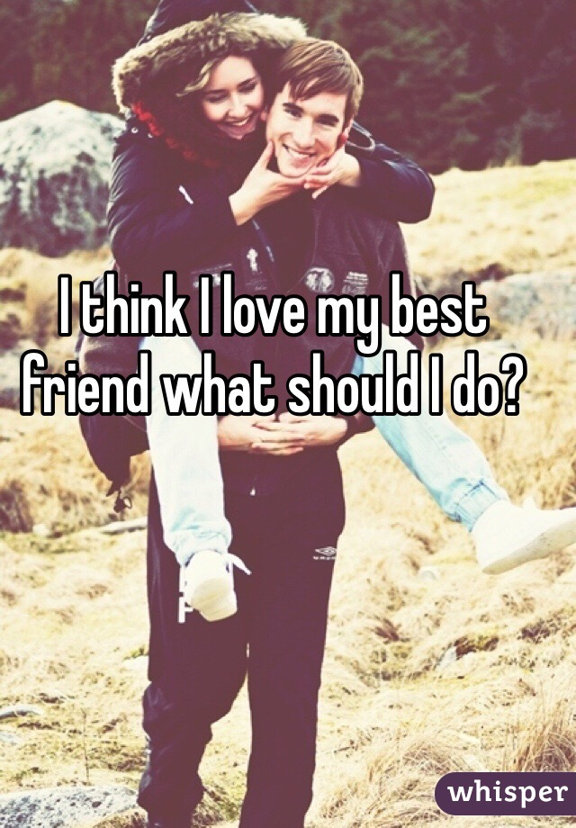 I think I love my best friend what should I do?