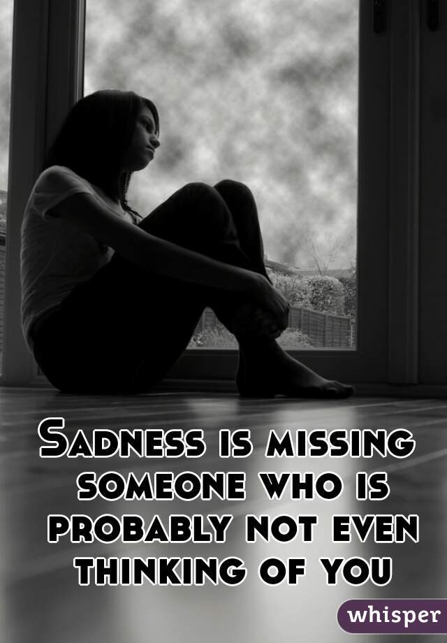 Sadness is missing someone who is probably not even thinking of you