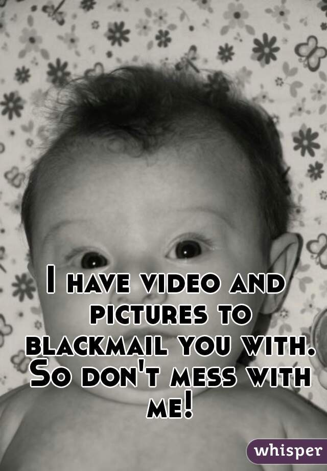 I have video and pictures to blackmail you with. So don't mess with me!