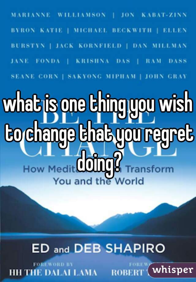 what is one thing you wish to change that you regret doing?