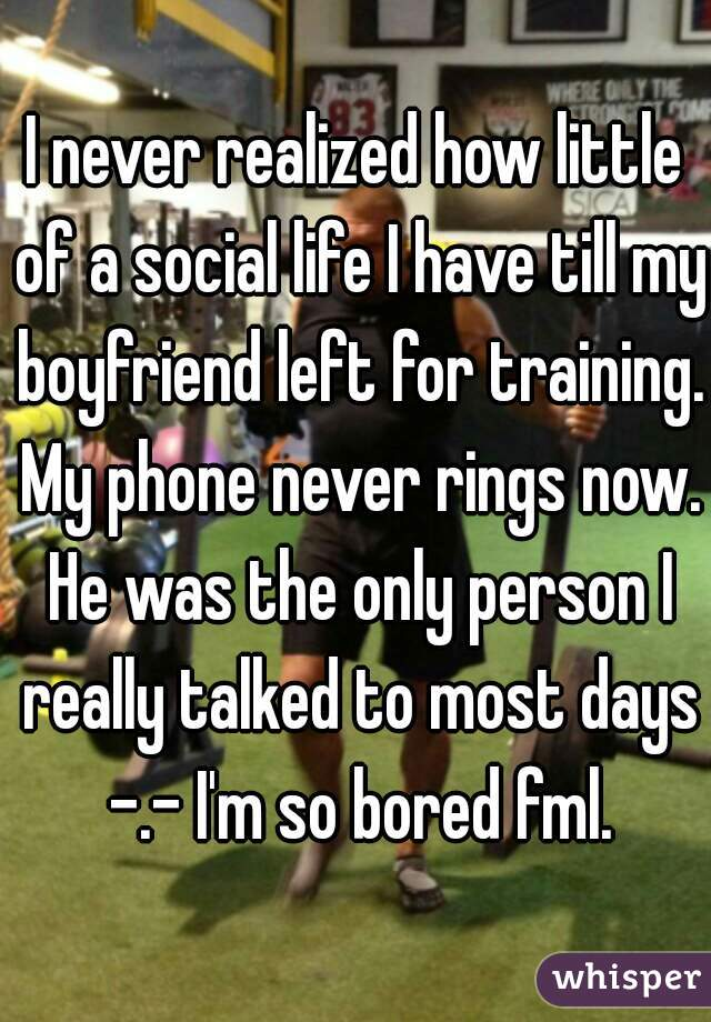 I never realized how little of a social life I have till my boyfriend left for training. My phone never rings now. He was the only person I really talked to most days -.- I'm so bored fml.