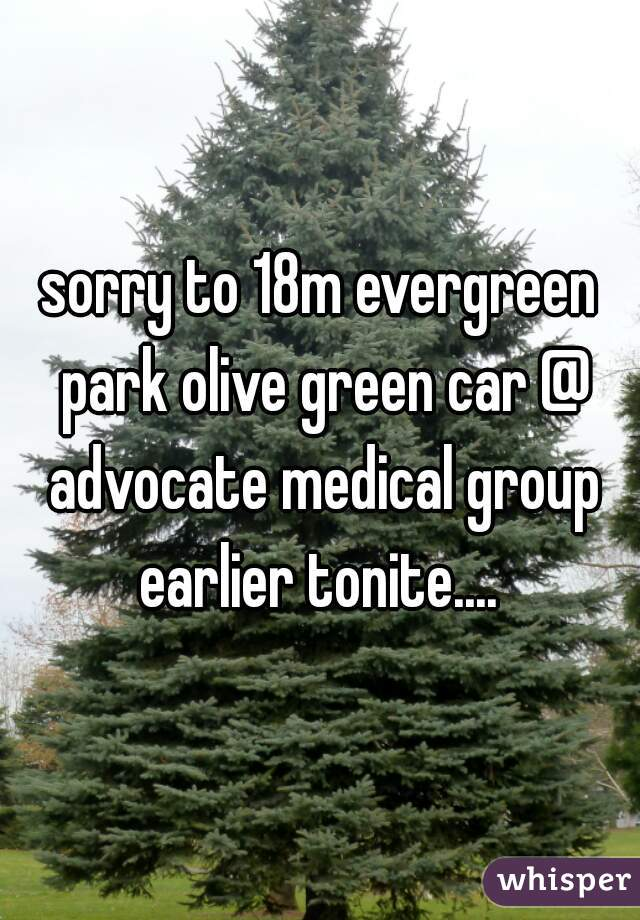 sorry to 18m evergreen park olive green car @ advocate medical group earlier tonite....