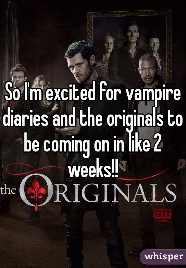 So I'm excited for vampire diaries and the originals to be coming on in like 2 weeks!!