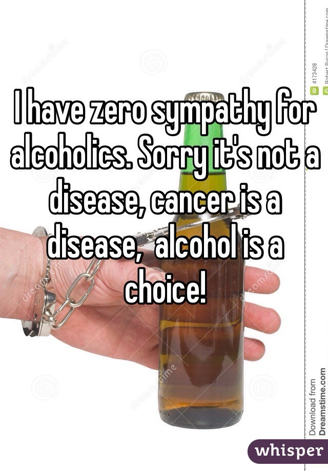 I have zero sympathy for alcoholics. Sorry it's not a disease, cancer is a disease,  alcohol is a choice!