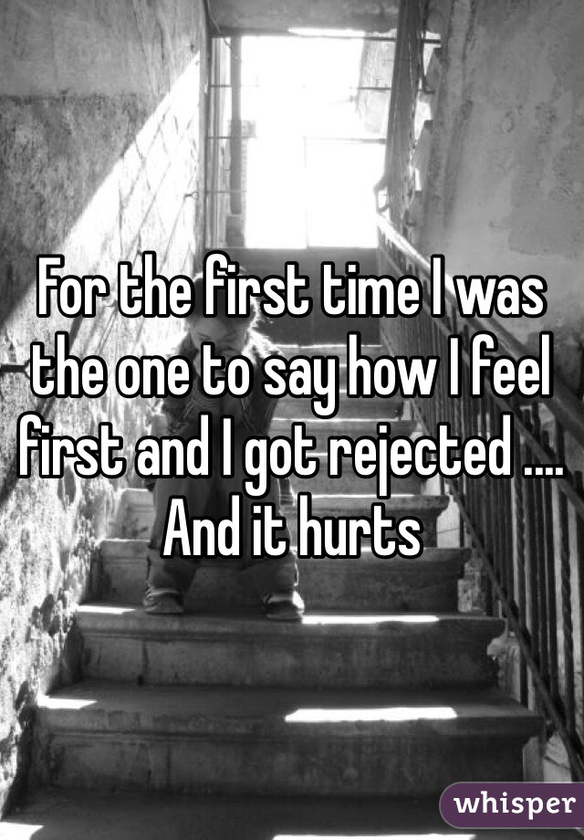 For the first time I was the one to say how I feel first and I got rejected .... And it hurts