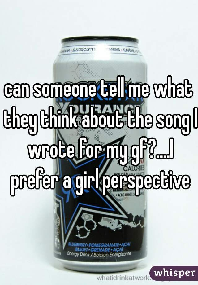 can someone tell me what they think about the song I wrote for my gf?....I prefer a girl perspective