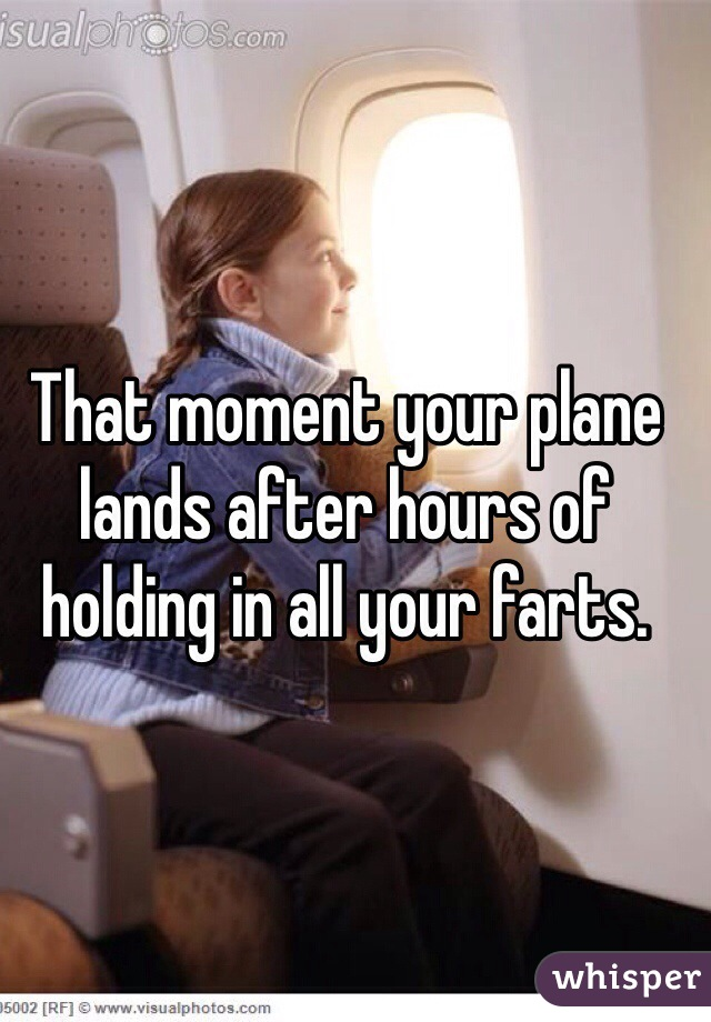 That moment your plane lands after hours of holding in all your farts.