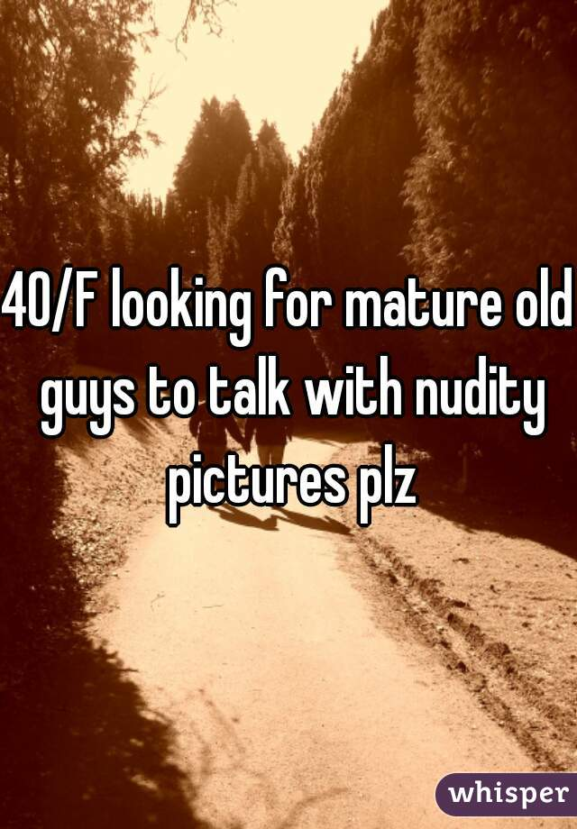 40/F looking for mature old guys to talk with nudity pictures plz