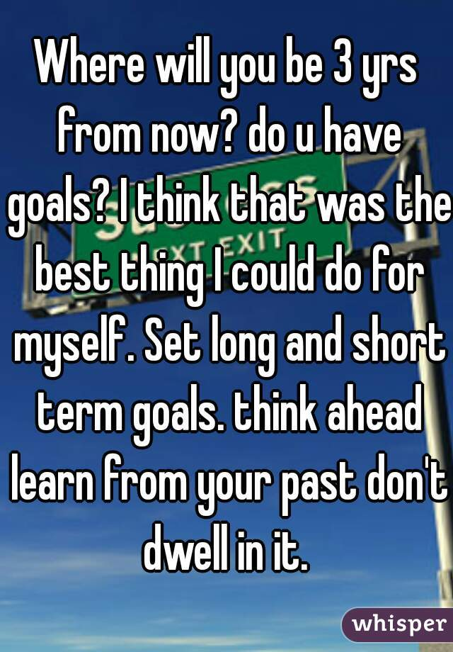 Where will you be 3 yrs from now? do u have goals? I think that was the best thing I could do for myself. Set long and short term goals. think ahead learn from your past don't dwell in it.