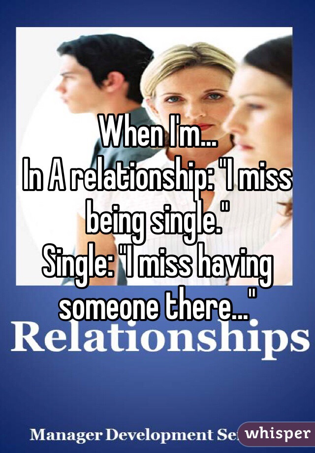 """When I'm... In A relationship: """"I miss being single."""" Single: """"I miss having someone there..."""""""