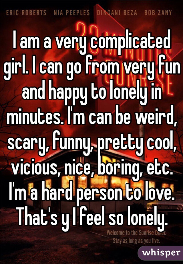 I am a very complicated girl. I can go from very fun and happy to lonely in minutes. I'm can be weird, scary, funny, pretty cool, vicious, nice, boring, etc. I'm a hard person to love. That's y I feel so lonely.