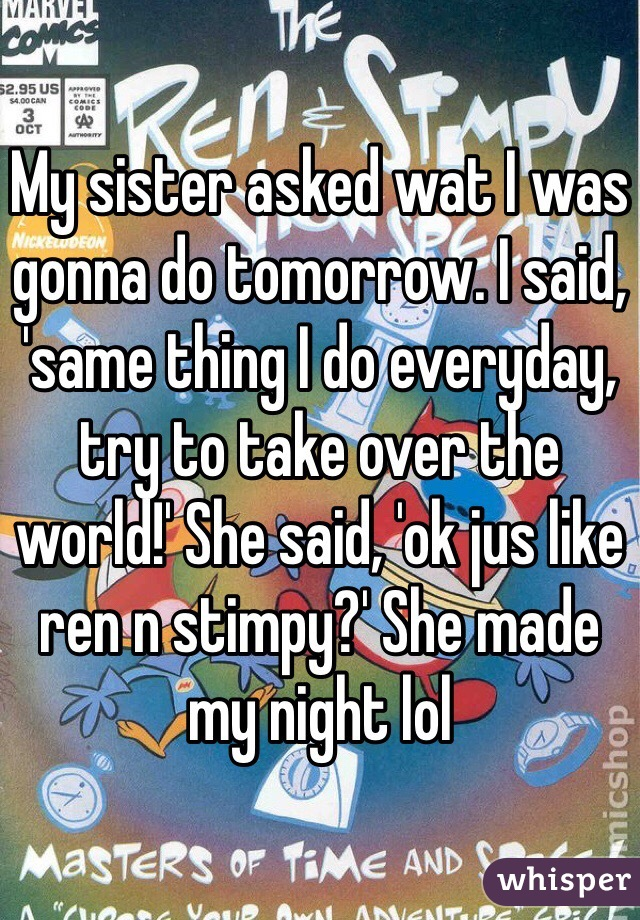 My sister asked wat I was gonna do tomorrow. I said, 'same thing I do everyday, try to take over the world!' She said, 'ok jus like ren n stimpy?' She made my night lol