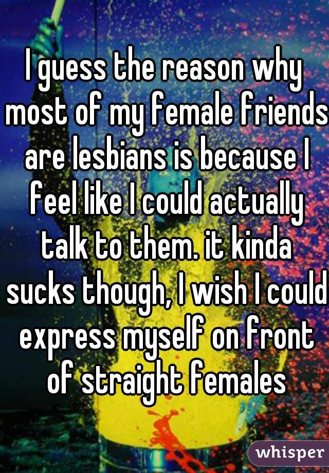 I guess the reason why most of my female friends are lesbians is because I feel like I could actually talk to them. it kinda sucks though, I wish I could express myself on front of straight females