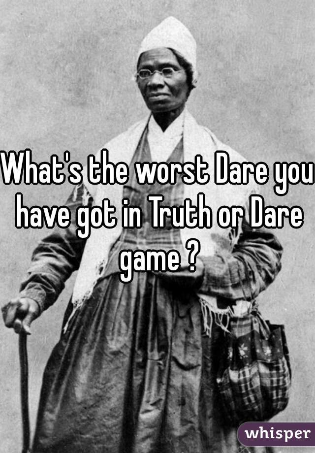 What's the worst Dare you have got in Truth or Dare game ?