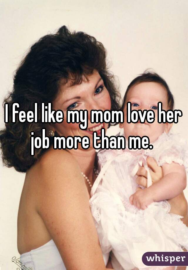 I feel like my mom love her job more than me.