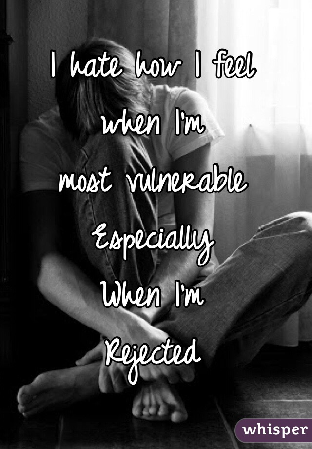 I hate how I feel when I'm  most vulnerable Especially  When I'm  Rejected