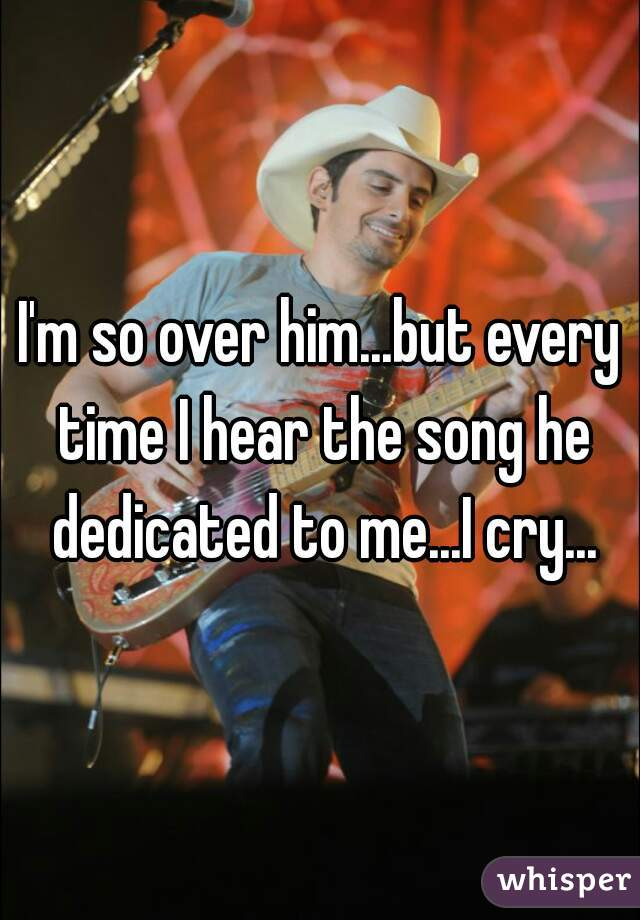 I'm so over him...but every time I hear the song he dedicated to me...I cry...