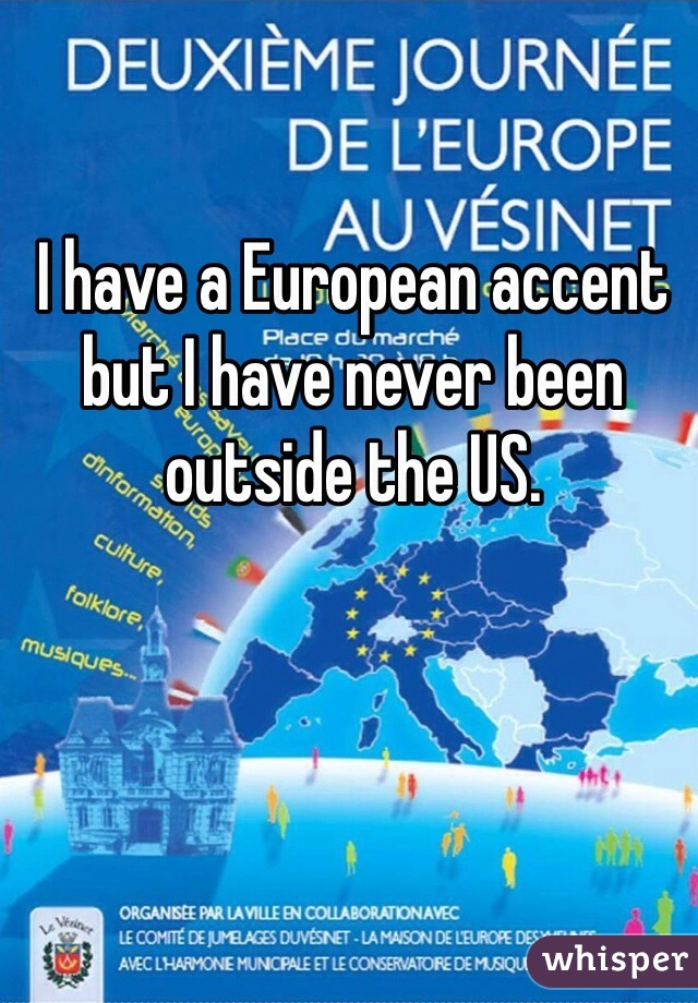 I have a European accent but I have never been outside the US.