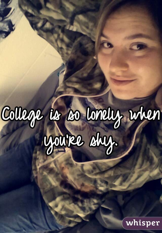 College is so lonely when you're shy.