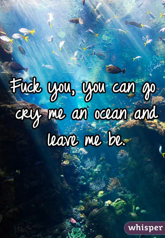 Fuck you, you can go cry me an ocean and leave me be.