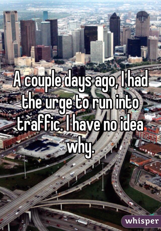 A couple days ago, I had the urge to run into traffic. I have no idea why.
