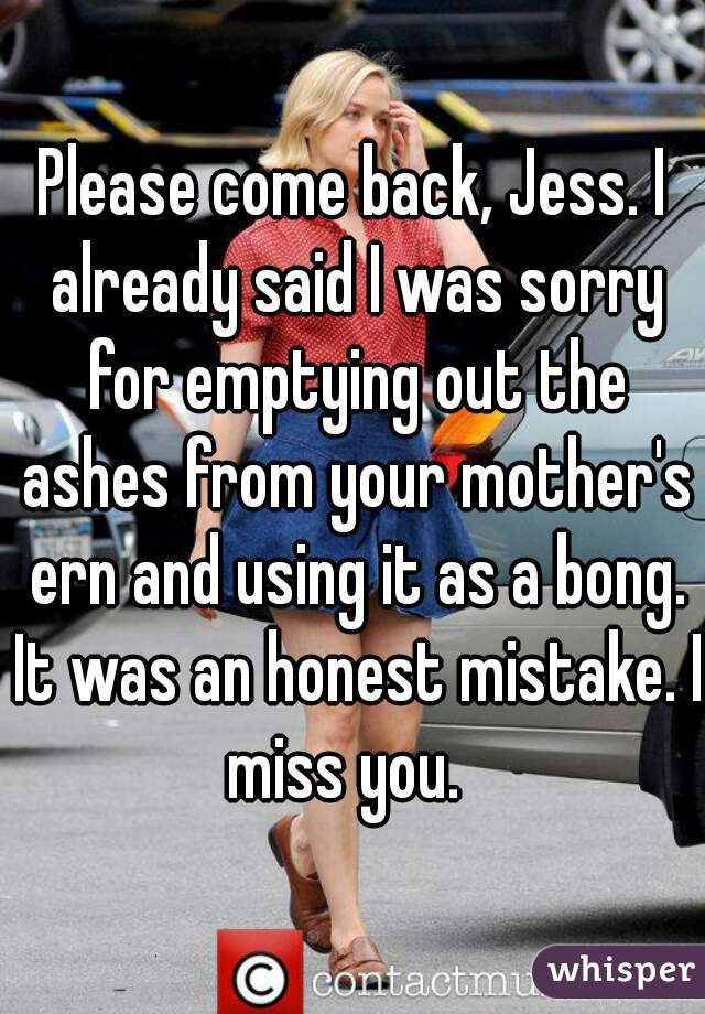 Please come back, Jess. I already said I was sorry for emptying out the ashes from your mother's ern and using it as a bong. It was an honest mistake. I miss you.