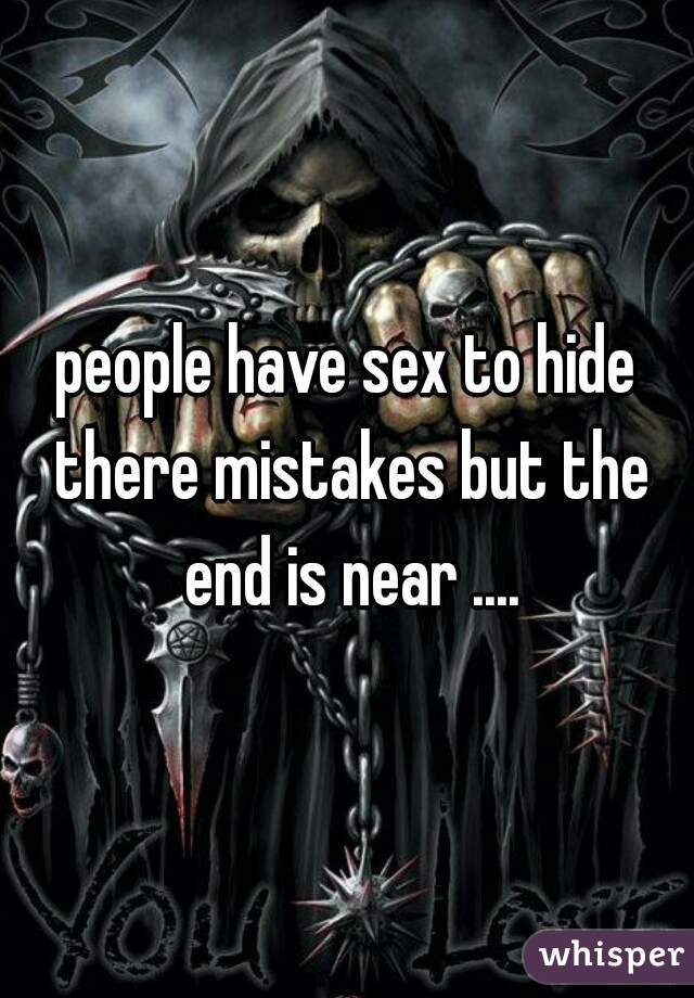 people have sex to hide there mistakes but the end is near ....