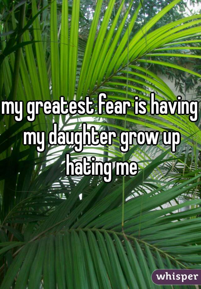 my greatest fear is having my daughter grow up hating me