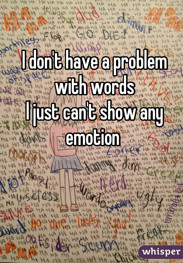 I don't have a problem with words I just can't show any emotion