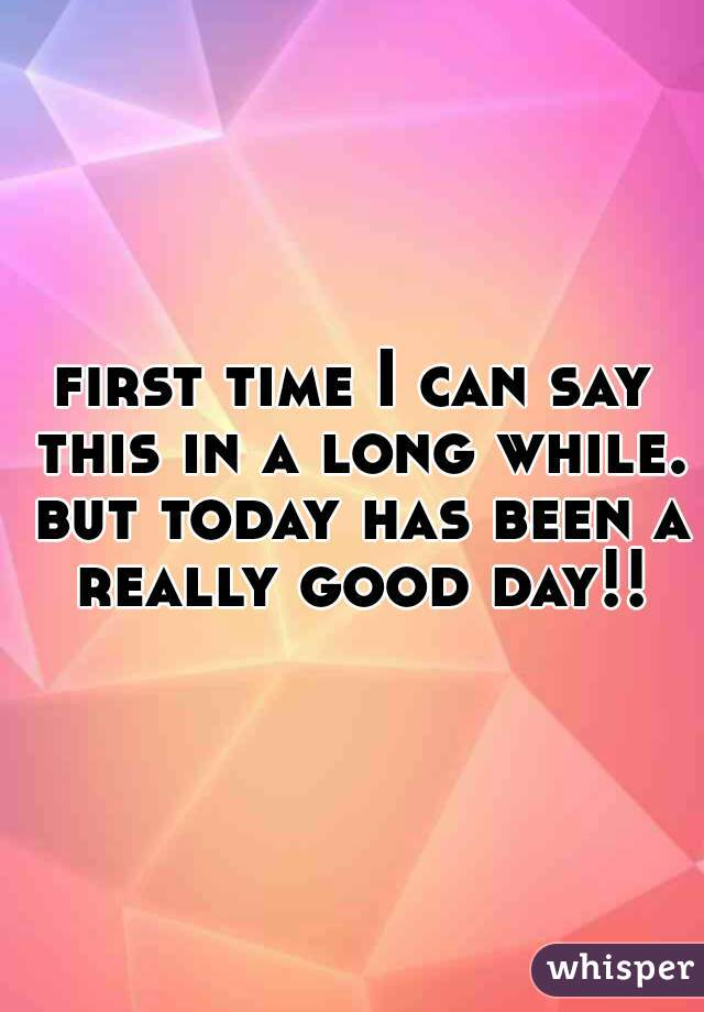 first time I can say this in a long while. but today has been a really good day!!