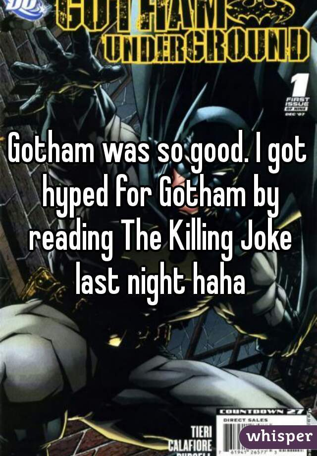 Gotham was so good. I got hyped for Gotham by reading The Killing Joke last night haha