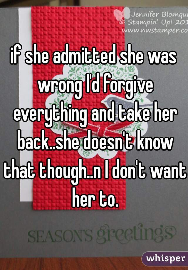if she admitted she was wrong I'd forgive everything and take her back..she doesn't know that though..n I don't want her to.