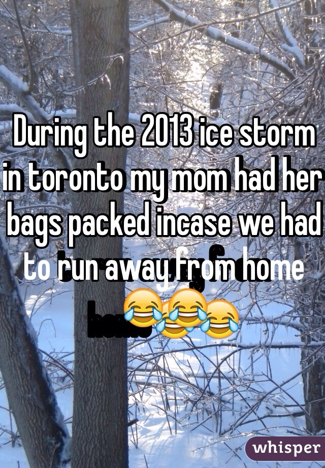 During the 2013 ice storm in toronto my mom had her bags packed incase we had to run away from home😂😂