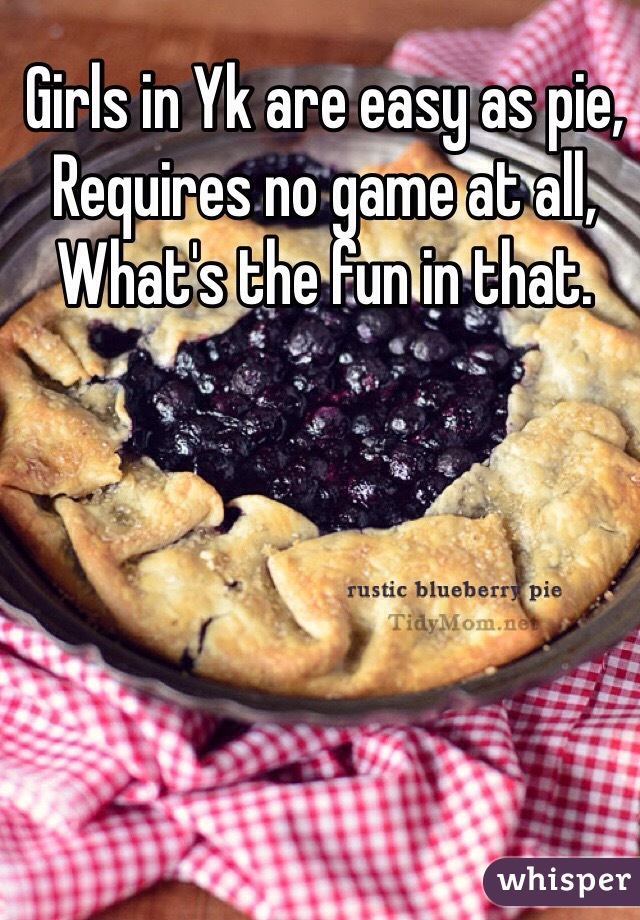 Girls in Yk are easy as pie,  Requires no game at all, What's the fun in that.