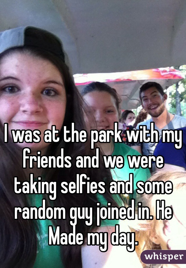 I was at the park with my friends and we were taking selfies and some random guy joined in. He Made my day.