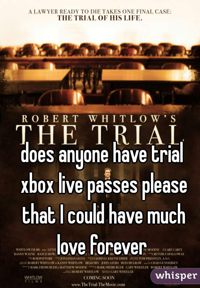 does anyone have trial xbox live passes please that I could have much love forever