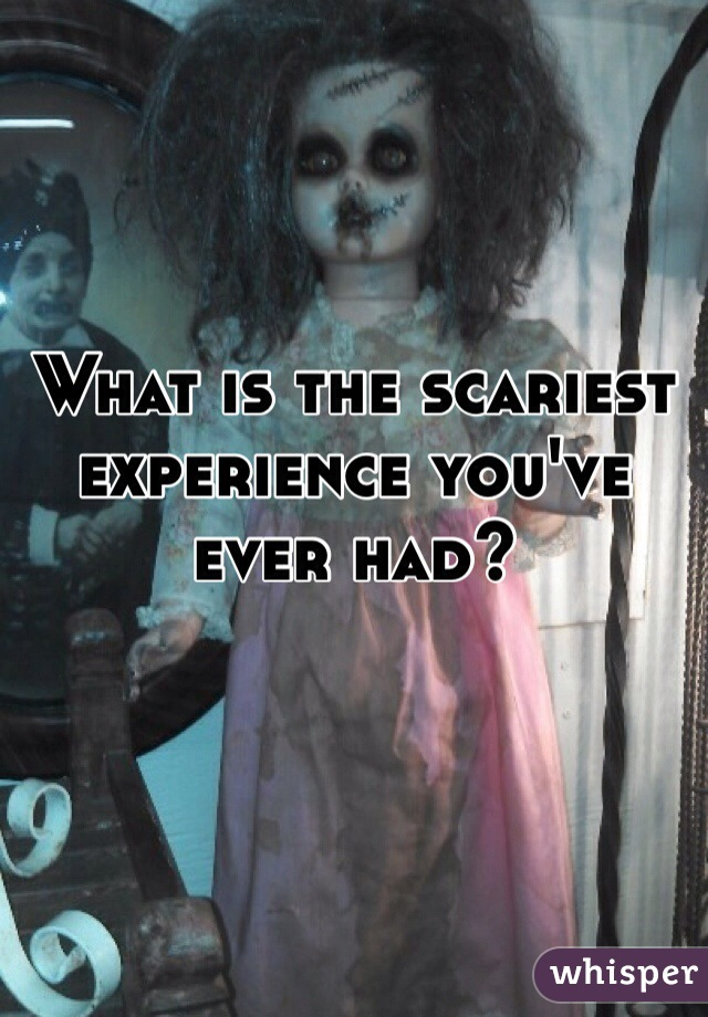 What is the scariest experience you've ever had?