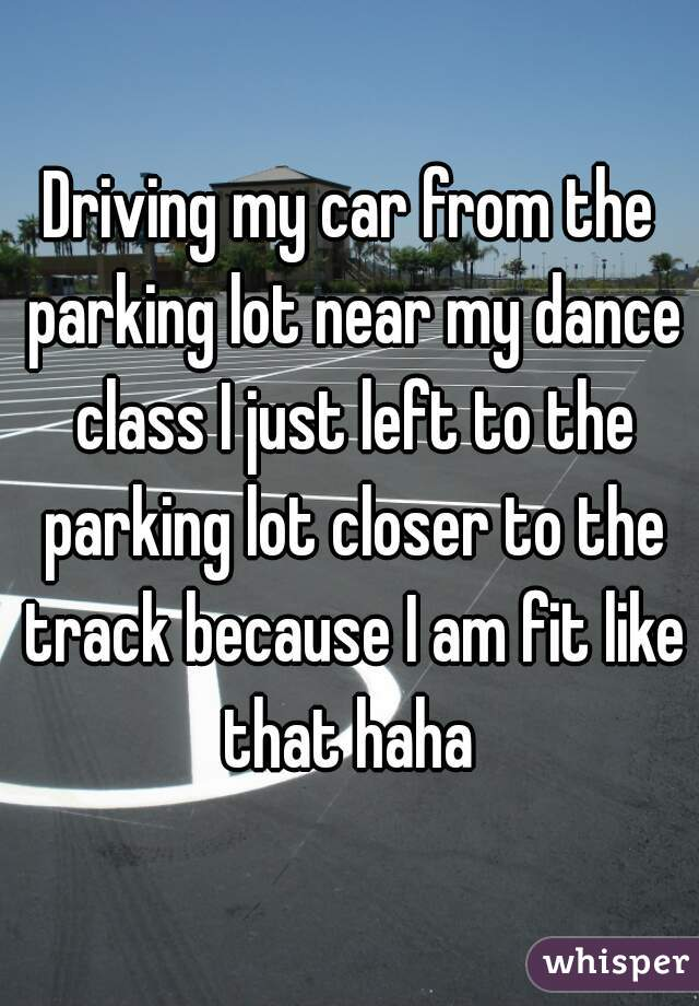 Driving my car from the parking lot near my dance class I just left to the parking lot closer to the track because I am fit like that haha
