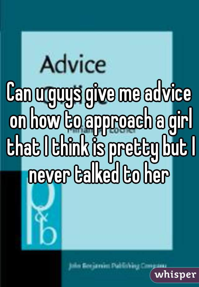 Can u guys give me advice on how to approach a girl that I think is pretty but I never talked to her