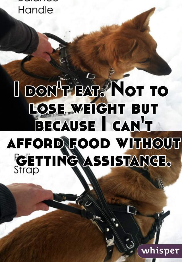 I don't eat. Not to lose weight but because I can't afford food without getting assistance.