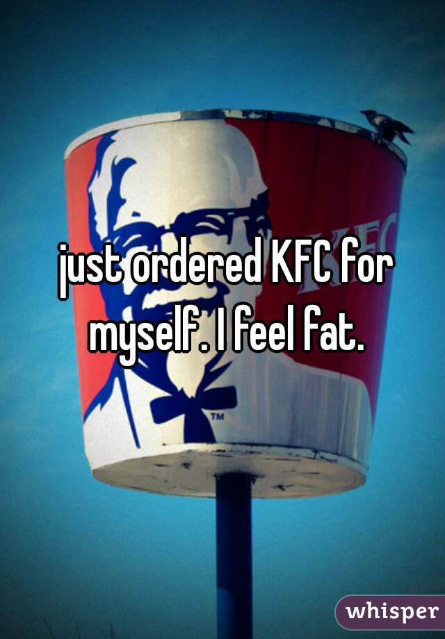 just ordered KFC for myself. I feel fat.