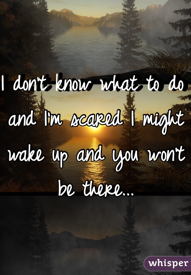 I don't know what to do and I'm scared I might wake up and you won't be there...