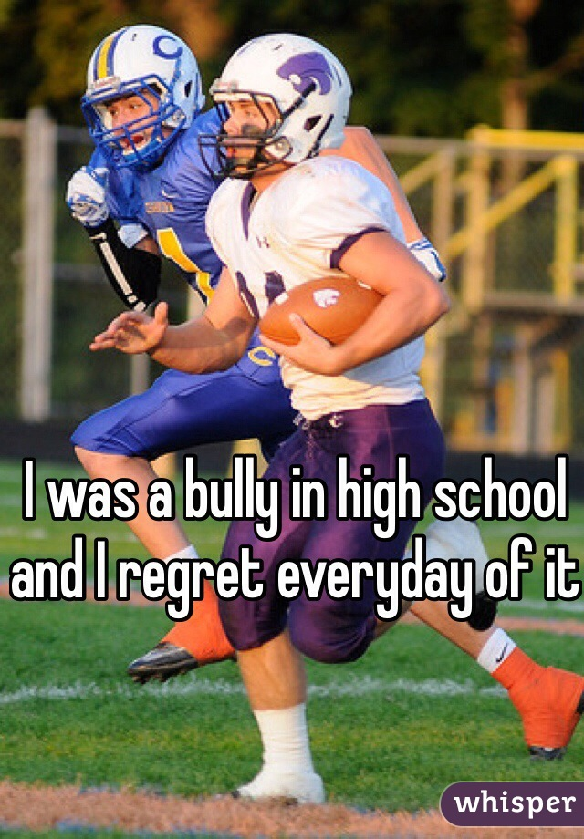 I was a bully in high school and I regret everyday of it