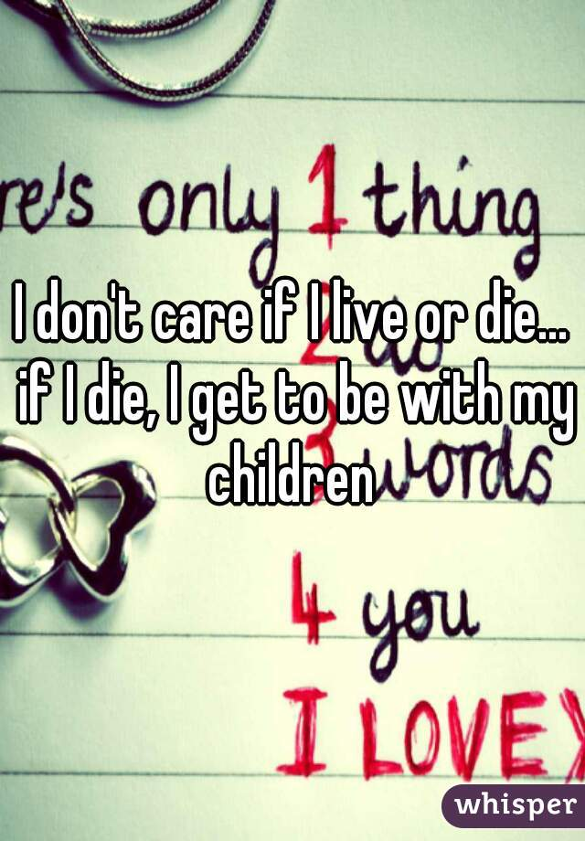 I don't care if I live or die... if I die, I get to be with my children