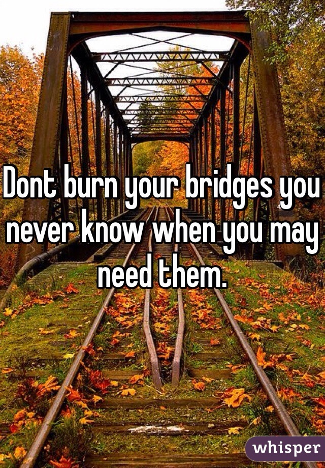 Dont burn your bridges you never know when you may need them.