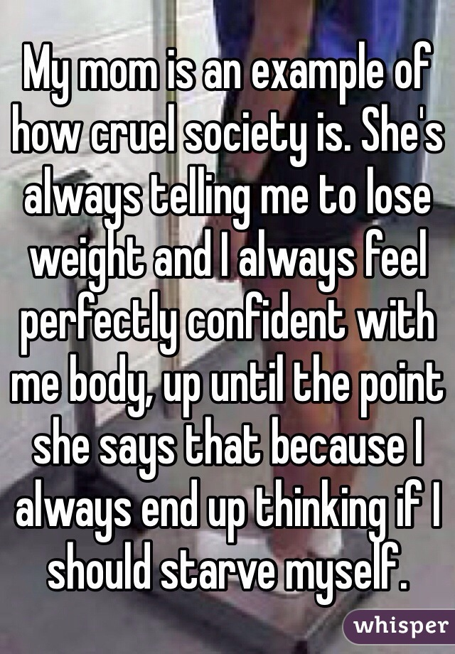 My mom is an example of how cruel society is. She's always telling me to lose weight and I always feel perfectly confident with me body, up until the point she says that because I always end up thinking if I should starve myself.