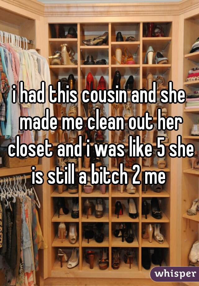 i had this cousin and she made me clean out her closet and i was like 5 she is still a bitch 2 me